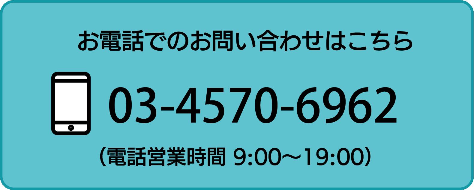 お電話でのお問い合わせはこちら 03-4570-6962 電話営業時間 9:00〜19:00